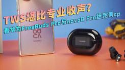 TWS堪比专业收声?看华为FreeBuds Pro与nova8 Pro组完美cp